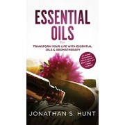 Essential Oils: Transform your Life with Essential Oils & Aromatherapy. DIY Recipes for Overall Health, Natural Beauty, Gifts and Curi, Hardcover/Jonathan S. Hunt