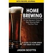 Home Brewing: 70 Top Secrets & Tricks to Beer Brewing Right the First Time: A Guide to Home Brew Any Beer You Want (with Recipe Jour, Paperback/Jason Scotts