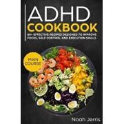ADHD Cookbook: Main Course - 80+ Effective Recipes Designed to Improve Focus, Self Control and Execution Skills (Autism & Add Friendl, Paperback/Noah Jerris