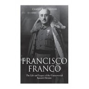 Francisco Franco: The Life and Legacy of the Controversial Spanish Dictator, Paperback/Charles River Editors