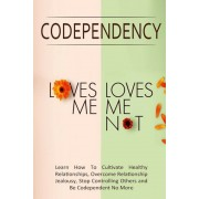 Codependency - Loves Me, Loves Me Not: Learn How to Cultivate Healthy Relationships, Overcome Relationship Jealousy, Stop Controlling Others and Be Co, Paperback