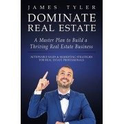 Dominate Real Estate: A Master Plan to Build a Thriving Real Estate Business with Actionable Sales and Marketing Strategies for Real Estate, Paperback/James Tyler