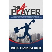 The A Player: The Definitive Playbook and Guide for Employees and Leaders Who Want to Play and Perform at the Highest Level, Paperback/Rick Crossland
