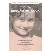 Cum sa educam ortodox copilul. 300 de sfaturi intelepte pentru parinti de la sfinti si mari duhovnici/***