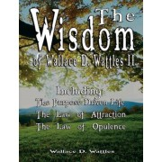 The Wisdom of Wallace D. Wattles II - Including: The Purpose Driven Life, the Law of Attraction & the Law of Opulence, Paperback