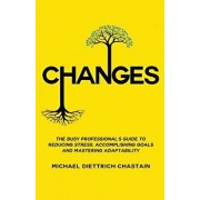 Changes: The Busy Professional's Guide to Reducing Stress, Accomplishing Goals and Mastering Adaptability, Paperback/Michael Diettrich-Chastain