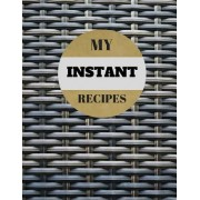 "My Instant Recipes: Blank Instant Recipes Cook Book Journal Diary Notebook Perfect Gift 8.5"" X 11"" for Men and Women"