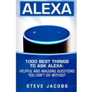 Alexa: 1000 Best Things to Ask Alexa: Helpful and Amusing Questions You Can't Do Without., Paperback