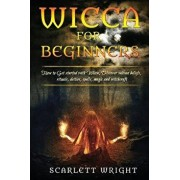 Wicca for Beginners: How to Get Started with Wicca, Discover Wiccan Beliefs, Rituals, Deities, Spells, Magic and Witchcraft, Paperback/Scarlett Wright