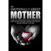 The Emotionally Absent Mother: How to Overcome Your Childhood Neglect When You Don't Know Where to Start & Meditations and Affirmations to Help You O