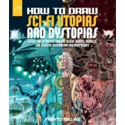 How to Draw Sci-Fi Utopias and Dystopias: Create the Futuristic Humans, Aliens, Robots, Vehicles, and Cities of Your Dreams and Nightmares, Paperback