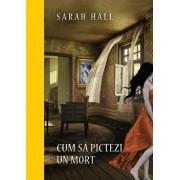 Cum sa pictezi un mort/Sarah Hall
