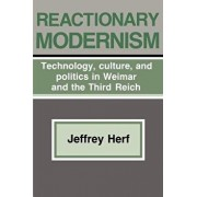 Reactionary Modernism: Technology, Culture, and Politics in Weimar and the Third Reich, Paperback/Jeffrey Herf