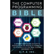 The Computer Programming Bible: A Step by Step Guide On How To Master From The Basics to Advanced of Python, C, C++, C#, HTML Coding Raspberry Pi3, Paperback/C. P. a. Inc