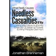 What Really Causes Needless Casualties of War?: Why We Do Have Authority Over All Satan's Power, and Why People Really Get Hurt/Jonathan Paul Brenneman