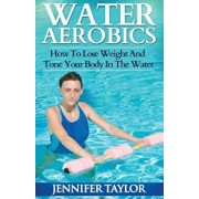 Water Aerobics - How to Lose Weight and Tone Your Body in the Water, Paperback/Jennifer Taylor