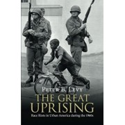 The Great Uprising: Race Riots in Urban America During the 1960s, Paperback/Peter B. Levy