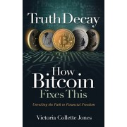 Truth Decay How Bitcoin Fixes This: Unveiling the Path to Financial Freedom, Paperback/Victoria Collette Jones