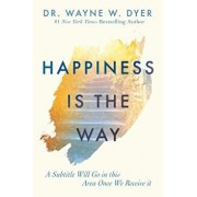 Happiness Is the Way: How to Reframe Your Thinking and Work with What You Already Have to Live the Life of Your Dreams, Hardcover/Wayne W. Dyer