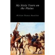 My Sixty Years on the Plains, Hardcover/William Thomas Hamilton
