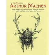 The Works of Arthur Machen: House of Souls, the Hill of Dreams, the Three Impostors and Other Tales of the Sacred and Profane, Paperback/Arthur Machen