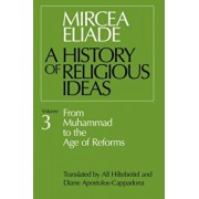 History of Religious Ideas, Volume 3: From Muhammad to the Age of Reforms, Paperback/Mircea Eliade