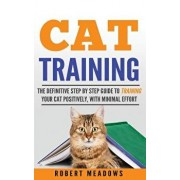 Cat Training: The Definitive Step By Step Guide to Training Your Cat Positively, With Minimal Effort, Paperback/Robert Meadows