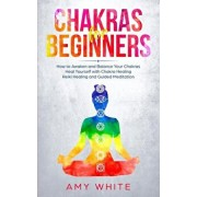 Chakras For Beginners: How to Awaken and Balance Your Chakras and Heal Yourself with Chakra Healing, Reiki Healing and Guided Meditation (Emp, Paperback/Amy White