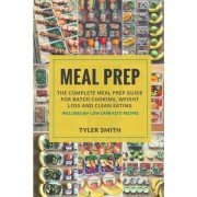 Meal Prep: The Complete Meal Prep Guide for Batch Cooking, Weight Loss and Clean Eating - Includes 60+ Low Carb Keto Recipes, Paperback
