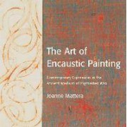 The Art Of Encaustic Painting by Joanne Mattera