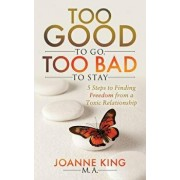 Too Good to Go Too Bad to Stay: 5 Steps to Finding Freedom from a Toxic Relationship, Paperback/Joanne King