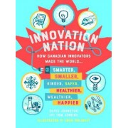 Innovation Nation: How Canadian Innovators Made the World Smarter, Smaller, Kinder, Safer, Healthier, Wealthier and Happier