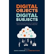 Digital Objects, Digital Subjects: Interdisciplinary Perspectives on Capitalism, Labour and Politics in the Age of Big Data, Paperback/David Chandler