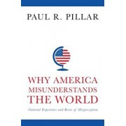 Why America Misunderstands the World: National Experience and Roots of Misperception, Paperback/Paul Pillar