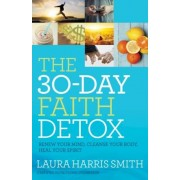 The 30-Day Faith Detox: Renew Your Mind, Cleanse Your Body, Heal Your Spirit, Paperback