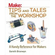 Make: Tips and Tales from the Workshop: A Handy Reference for Makers, Paperback/Gareth Branwyn