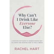 Why Canat I Drink Like Everyone Else: A Step-By-Step Guide to Understanding Why You Drink and Knowing How to Take a Break