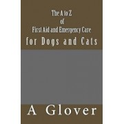 The A to Z of FIRST AID AND EMERGENCY CARE for Dogs and Cats: How to save an ill or injured pet., Paperback/A. Glover