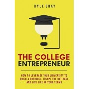 The College Entrepreneur: How to leverage your university to build a business, escape the rat race and live life on your terms., Paperback/Kyle Gray
