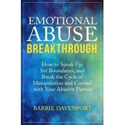 Emotional Abuse Breakthrough: How to Speak Up, Set Boundaries, and Break the Cycle of Manipulation and Control with Your Abusive Partner, Paperback/Barrie Davenport