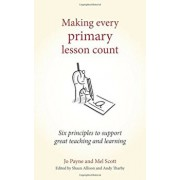 Making Every Primary Lesson Count: Six Principles to Support Great Teaching and Learning, Paperback/Jo Payne