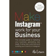 Make Instagram Work for Your Business: The Complete Guide to Marketing Your Business, Generating Leads, Finding New Customers and Building Your Brand, Paperback/Alex Stearn