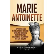 Marie Antoinette: A Captivating Guide to the Last Queen of France Before and During the French Revolution, Including Her Relationship wi, Hardcover/Captivating History