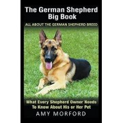 The German Shepherd Big Book: All about the German Shepherd Breed: What Every Shepherd Owner Needs to Know about His or Her Pet, Paperback/Amy Morford