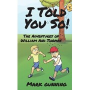 I Told You So!: The Adventures of William and Thomas, Hardcover/Mark Gunning