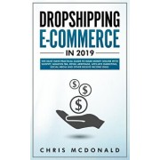 Dropshipping E-commerce in 2019: The Must Have Practical Guide to Make Money Online With Shopify, Amazon FBA, Retail Arbitrage, Affiliate Marketing, S, Paperback/Chris McDonald