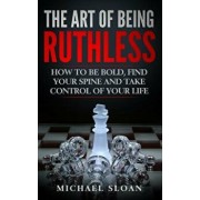The Art of Being Ruthless: How to Be Bold, Find Your Spine and Take Control of Your Life, Paperback/Michael Sloan