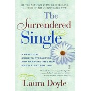 The Surrendered Single: A Practical Guide to Attracting and Marrying the Man Who's Right for You, Paperback/Laura Doyle
