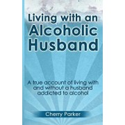 Living with an Alcoholic Husband: A True Account of Living with and Without a Husband Addicted to Alcohol., Paperback/Cherry Parker