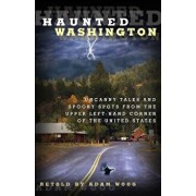 Haunted Washington: Uncanny Tales and Spooky Spots from the Upper Left-Hand Corner of the United States, Paperback/Adam Woog